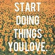 Start doing things you love. A beautiful inspirational quotes!