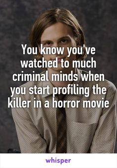 You know you've watched to much criminal minds when you start profiling the killer in a horror movie