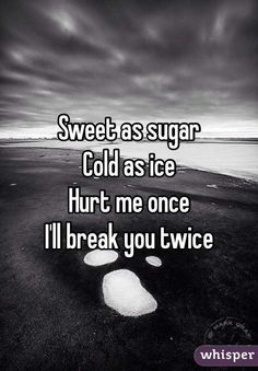 Sweet as sugar Cold as ice Hurt me once  I'll break you twice