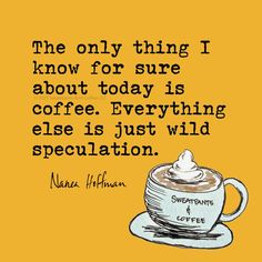 Lo único de lo que estoy seguro en cuanto a hoy es el café. El resto son solo especulaciones locas. ~ The only thing I know for sure about today is coffee. Everything else is just wild speculation.
