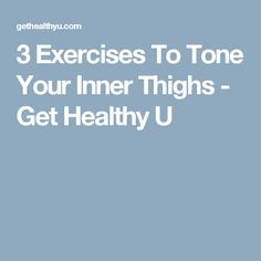 3 Exercises To Tone Your Inner Thighs - Get Healthy U