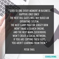 ZERO TO ONE EVERY MOMENT IN BUSINESS happens only once. The next Bill Gates will not build an operating system. The next Larry Page or Sergey Brin wont make a search engine. And the next Mark Zuckerberg wont create a social network. If you are copying these guys you arent learning from them.  Peter Thiel  #desktop #code #coder #webdeveloper #rails #rubyonrails #startup #nodejs #javascript #jquery #ruby #html #css #neverstoplearning #learning #school #inspire #programming