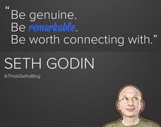 Be genuine. Be remarkable. Be worth connecting with. — Seth Godin #Godin #SethGodin #quote