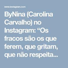 """ByNina (Carolina Carvalho) no Instagram: """"Os fracos são os que ferem, que gritam, que não respeitam. Se afaste de gente assim. Fique perto de quem soma, sorri e traz coisas boas pra…"""""""