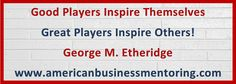 Good Players Inspire Themselves, Great Players Inspire Others! #GeorgeEtheridge #Mentor ExecutiveMentor #Inspire #Motivate