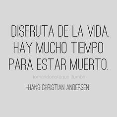 #frase de #vida Disfruta de la vida. Hay mucho tiempo para estar muerto. -Hans Christian Andersen