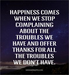 Happiness comes when we stop complaining about the troubles we have and offer thanks for all the troubles we don`t have.
