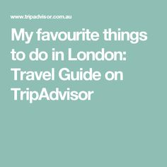 My favourite things to do in London: Travel Guide on TripAdvisor