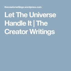Let The Universe Handle It | The Creator Writings