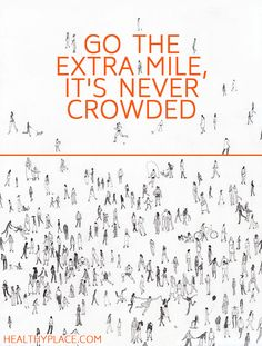 Positive Quote: Go the extra mile, it's never crowded. www.HealthyPlace.com