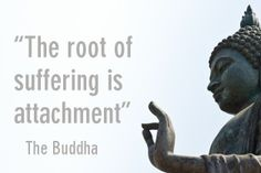 The root of suffering is attachment. - The Buddha