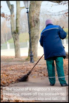 My mother's neighbor often sweeps her front walk so she won't slip and fall on the leaves on her way to the parking garage: