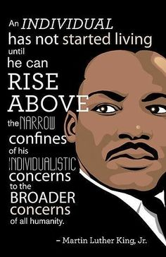 """""""An individual has not started living until he can rise above the narrow confines of his individualistic concerns to the broader concerns of all humanity."""" - Martin Luther King Jr, civil rights leader and sociologist. Wisdom Quotes, Life Quotes, Success Quotes, Career Quotes, Leadership Quotes, Woman Quotes, Positive Quotes, Motivational Quotes, Martin Luther King Quotes"""