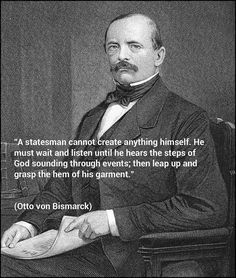 """""""A statesman cannot create anything himself. He must wait and listen until he hears the steps of God sounding through events; then leap up and grasp the hem of his garment. Otto Von Bismarck, Waiting, Events, God, Create, Movie Posters, Movies, Dios, Films"""