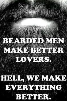Bearded men make better lovers. Hell, we make everything better. From beardoholic.com