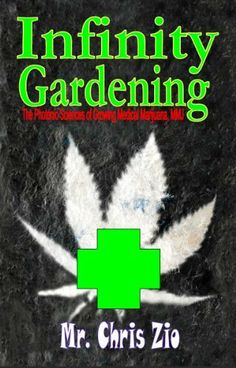 Infinity Gardening, The photonic sciences of growing medical marijuana, MMJ by Mr Chris Zio. $24.64