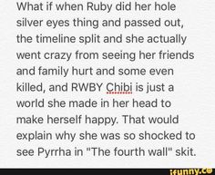 RWBY theory<< This would actually make a lot of sense... Someone should go interrogate Miles to see if that could be a possible reason why RWBY chibi was made. Well, besides pleasing the fans after the bloodbath that volume three was