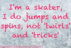 "I'm a skater, I do jumps and spins, not ""twirls"" and ""tricks""."