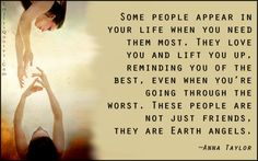Some people appear in your life when you need them most. They love you and lift you up, reminding you of the best, even when you're going through the worst. These people are not just friends, they are Earth angels