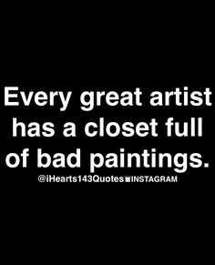 Every great artist has a closet full of bad paintings.