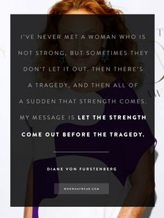 """""""Let the strength come out before the tragedy."""" - DVF #WWWQuotesToLiveBy"""