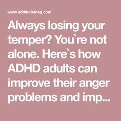 Always losing your temper? You`re not alone. Here`s how ADHD adults can improve their anger problems and impulsivity.