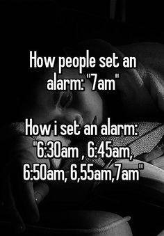 """""""How people set an alarm: """"7am""""  How i set an alarm:  """"6:30am , 6:45am, 6:50am, 6,55am,7am"""""""""""