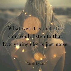 Shut out the noise and do more more of what make your soul sing.
