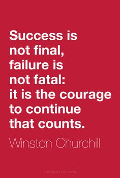 """Success is not final, failure is not fatal: it is the courage to continue that counts."" ― Winston Churchill"