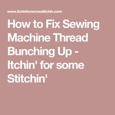 How to Fix Sewing Machine Thread Bunching Up - Itchin' for some Stitchin'