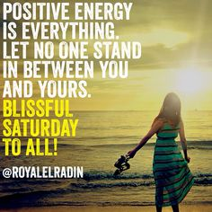 POSITIVE ENERGY  IS EVERYTHING. LET NO ONE STAND  IN BETWEEN YOU  AND YOURS. BLISSFUL SATURDAY  TO ALL!