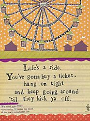 Life is a ride. You've gotta buy a ticket, hang on tight and keep going around 'til they kick ya off.