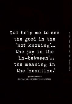 God help me to see the good in the 'not knowing'... the joy in the 'in-between'... the meaning in the 'meantime.' Amen!