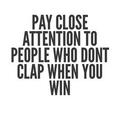 Pay close attention to people who don't clap when you win.