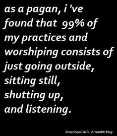 As a pagan, i've found that 99% of my practices and worshiping consists of just going outside, sitting still, shutting up, and listening.