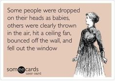 Some people were dropped on their heads as babies, others were clearly thrown in the air, hit a ceiling fan, bounced off the wall, and fell out the windows. #ecards