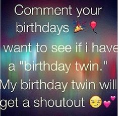 Comment your b day and you will get a shoutout and follow if u have the same b day as mine!!!