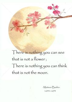 There is nothing you can see that is not a flower; There is nothing you can think that is not the moon - Matsuo Basho, poet and travel diarist, the greatest man that Japan has ever produced Japanese Haiku, Japanese Poem, Zen Quotes, Poetry Quotes, Positive Quotes, Wabi Sabi, Poems About Life, Life Poems, Birthday Poems