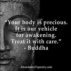 Your body is precious, it is our vehicle for awakening. Treat it with care. -Buddha