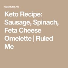 Keto Recipe: Sausage, Spinach, Feta Cheese Omelette   Ruled Me