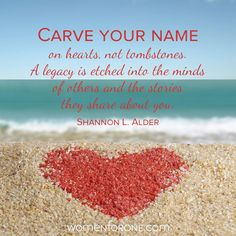 Carve your name on hearts, not tombstones. A legacy is etched into the minds of others and the stories they share about you. - Shannon L. Alder