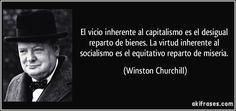 El vicio inherente al capitalismo es el desigual reparto de bienes. La virtud inherente al socialismo es el equitativo reparto de miseria. (Winston Churchill)