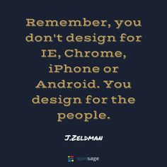 """""""Remember, you don't design for IE, Chrome, iPhone or Android. You design for the people."""" - J.Zeldman  #Startups #Quotes #Inspiration #Entrepreneur #Hustle #Inspirationalquotes #Entrepreneurlife #Businessconclave #Programming #Coder #Developers #Technology #Software  #businessowners #businessowner Technology Quotes, Startups, Programming, Hustle, Your Design, Entrepreneur, Software, Chrome, Android"""
