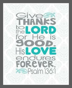 Psalm 136:1 Give thanks to the Lord, for he is good! His faithful love endures forever.