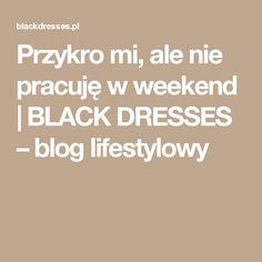 Przykro mi, ale nie pracuję w weekend | BLACK DRESSES – blog lifestylowy