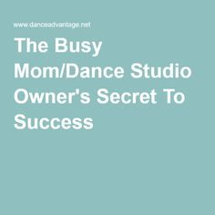 The Busy Mom/Dance Studio Owner's Secret To Success