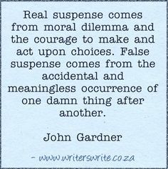 """Real suspense comes from moral dilemma, and the courage to make and act upon choices. False suspense comes from the accidental and meaningless occurrence of one damn thing after another."" - John Gardner - Writers Write Creative Blog"