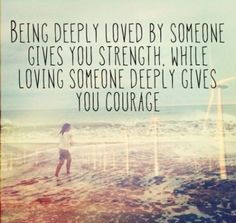 Being deeply loved by someone gives you strength. While loving someone deeply gives you courage.