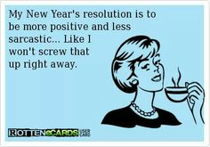 My New Years resolution is to be more positive  less sarcastic, like I won't screw that up straight away - ecard - Humor me - Sarcasm