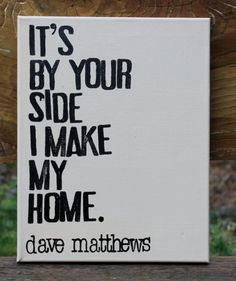 It's by your side I make my home. Dave matthews.